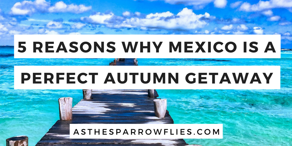5 reasons why Mexico is the perfect Autumn getaway
